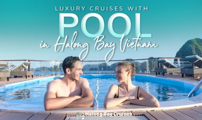 The sought-after luxury cruises with pool in Halong Bay Vietnam